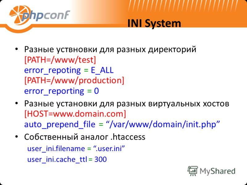 INI System Разные уствновки для разных директорий [PATH=/www/test] error_repoting = E_ALL [PATH=/www/production] error_reporting = 0 Разные установки для разных виртуальных хостов [HOST=www.domain.com] auto_prepend_file = /var/www/domain/init.php Соб