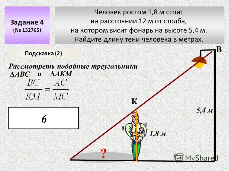Задание 4 ( 132765) 5,4 м ? 1,8 м Подсказка (2) К В Рассмотреть подобные треугольники ΔАВС иΔАКМ 6 Человек ростом 1,8 м стоит на расстоянии 12 м от столба, на котором висит фонарь на высоте 5,4 м. Найдите длину тени человека в метрах.