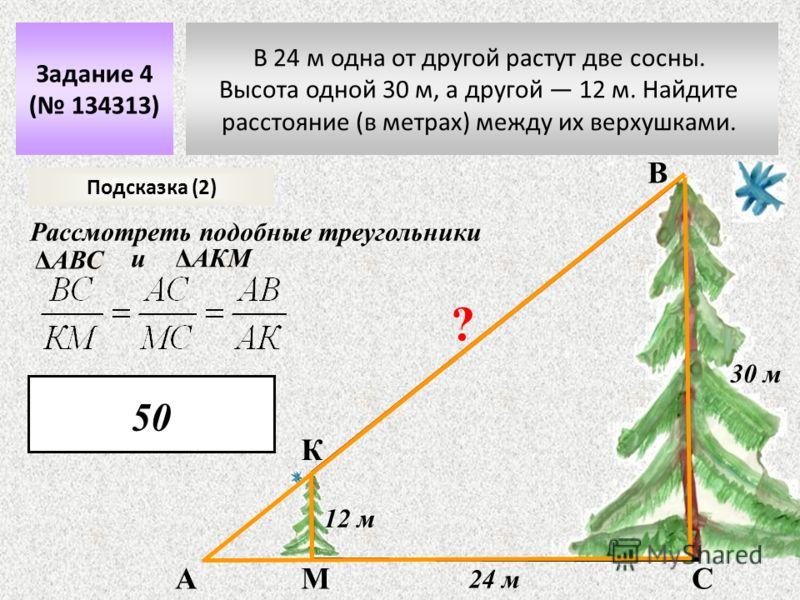 В 24 м одна от другой растут две сосны. Высота одной 30 м, а другой 12 м. Найдите расстояние (в метрах) между их верхушками. Задание 4 ( 134313) 24 м 30 м 12 м ? Подсказка (2) Рассмотреть подобные треугольники В АСМ К ΔАВС иΔАКМ 50