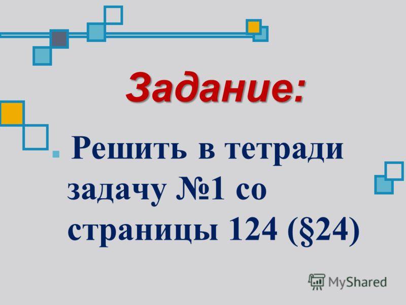 Задание: Решить в тетради задачу 1 со страницы 124 (§24)