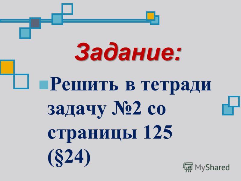 Задание: Решить в тетради задачу 2 со страницы 125 (§24)
