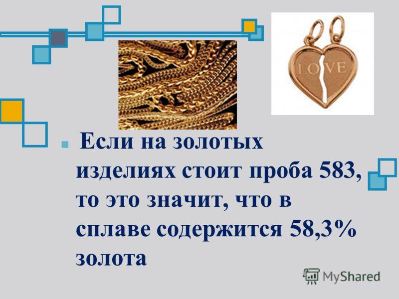 Если на золотых изделиях стоит проба 583, то это значит, что в сплаве содержится 58,3% золота