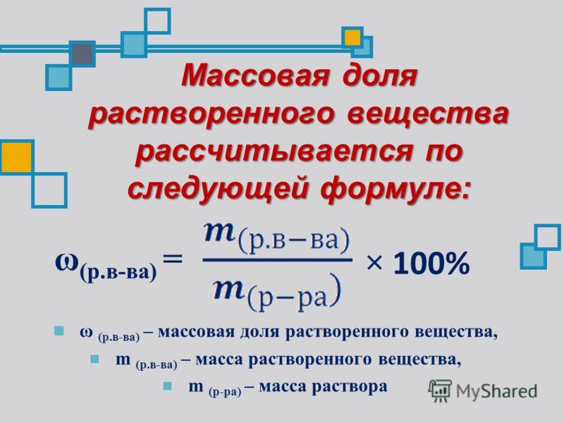 Массовая доля растворенного вещества рассчитывается по следующей формуле: ω (р.в-ва) – массовая доля растворенного вещества, m (р.в-ва) – масса растворенного вещества, m (р-ра) – масса раствора ω (р.в-ва) = × 100%