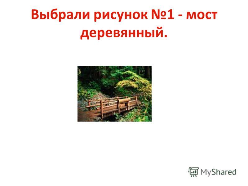 Выбрали рисунок 1 - мост деревянный.