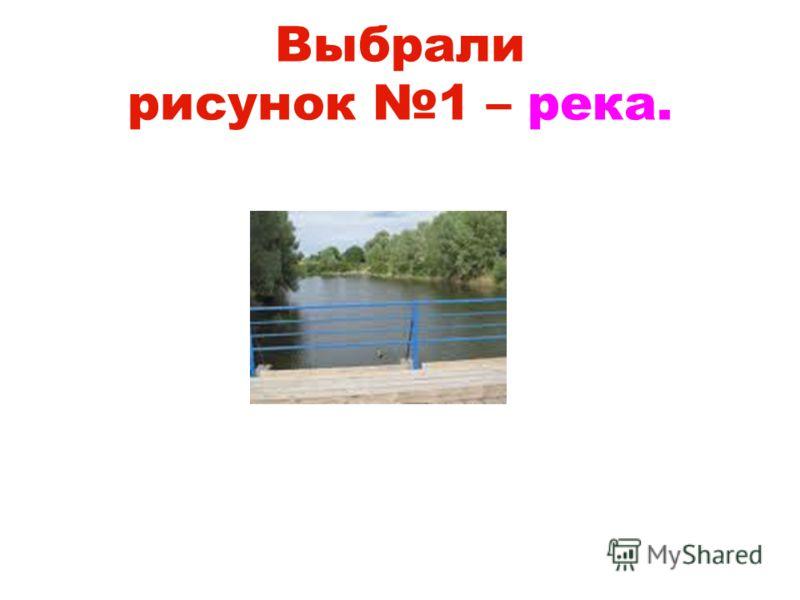 Выбрали рисунок 1 – река.
