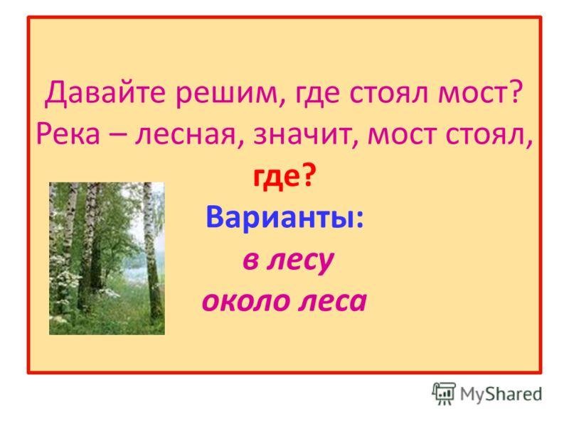 Давайте решим, где стоял мост? Река – лесная, значит, мост стоял, где? Варианты: в лесу около леса