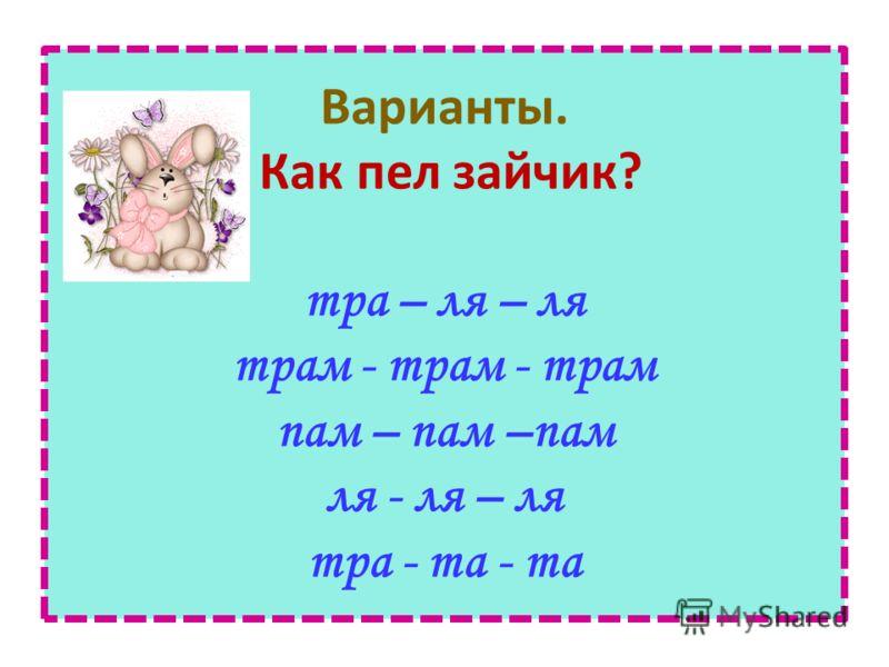 Варианты. Как пел зайчик? тра – ля – ля трам - трам - трам пам – пам –пам ля - ля – ля тра - та - та