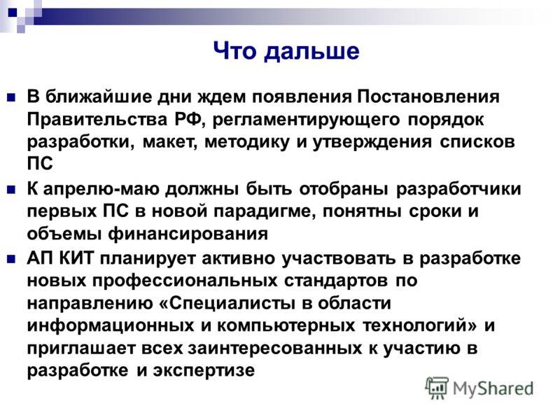 Что дальше В ближайшие дни ждем появления Постановления Правительства РФ, регламентирующего порядок разработки, макет, методику и утверждения списков ПС К апрелю-маю должны быть отобраны разработчики первых ПС в новой парадигме, понятны сроки и объем
