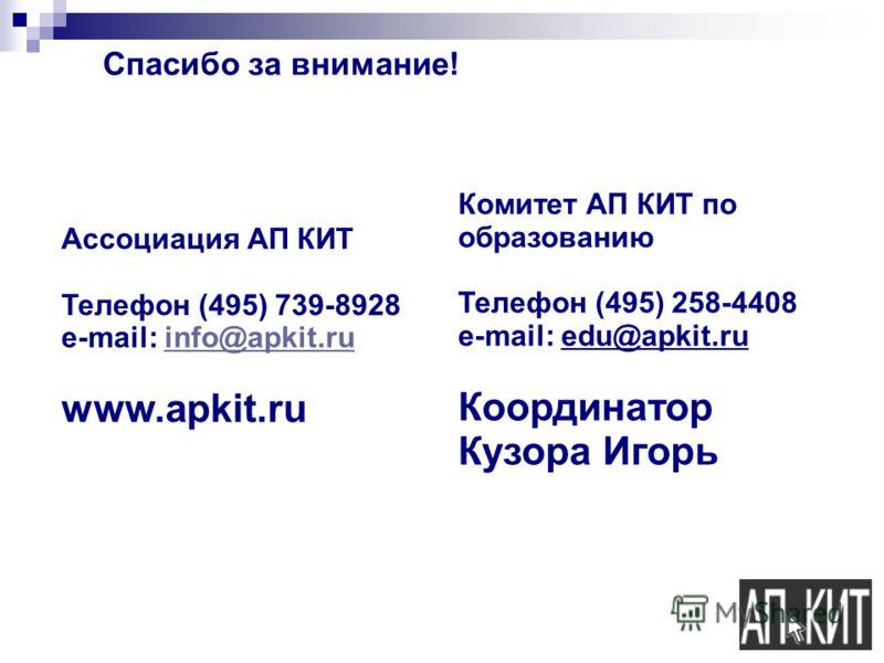 Спасибо за внимание! Ассоциация АП КИТ Телефон (495) 739-8928 e-mail: info@apkit.ruinfo@apkit.ru www.apkit.ru Комитет АП КИТ по образованию Телефон (495) 258-4408 e-mail: edu@apkit.ru Координатор Кузора Игорь