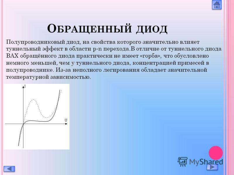 О БРАЩЕННЫЙ ДИОД Полупроводниковый диод, на свойства которого значительно влияет туннельный эффект в области p-n перехода.В отличие от туннельного диода ВАХ обращённого диода практически не имеет «горба», что обусловлено немного меньшей, чем у туннел