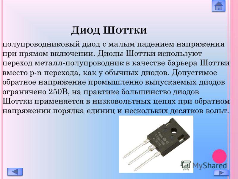 Д ИОД Ш ОТТКИ полупроводниковый диод с малым падением напряжения при прямом включении. Диоды Шоттки используют переход металл-полупроводник в качестве барьера Шоттки вместо p-n перехода, как у обычных диодов. Допустимое обратное напряжение промышленн