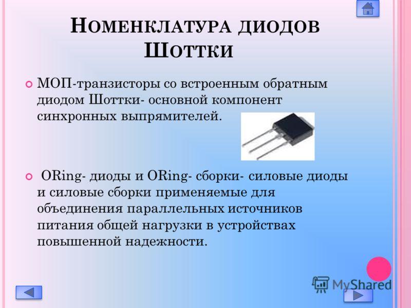 Н ОМЕНКЛАТУРА ДИОДОВ Ш ОТТКИ МОП-транзисторы со встроенным обратным диодом Шоттки- основной компонент синхронных выпрямителей. ORing- диоды и ORing- сборки- силовые диоды и силовые сборки применяемые для объединения параллельных источников питания об