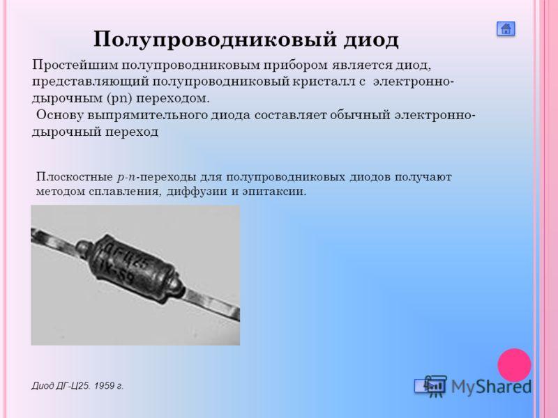 Плоскостные p-n -переходы для полупроводниковых диодов получают методом сплавления, диффузии и эпитаксии. Диод ДГ-Ц25. 1959 г. Полупроводниковый диод Простейшим полупроводниковым прибором является диод, представляющий полупроводниковый кристалл с эле