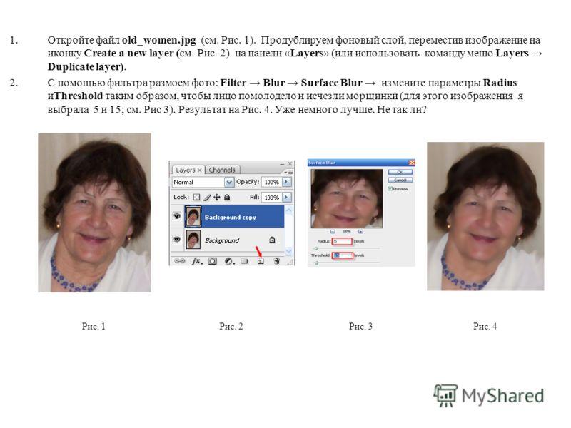 1.Откройте файл old_women.jpg (см. Рис. 1). Продублируем фоновый слой, переместив изображение на иконку Create a new layer (см. Рис. 2) на панели «Layers» (или использовать команду меню Layers Duplicate layer). 2.С помощью фильтра размоем фото: Filte