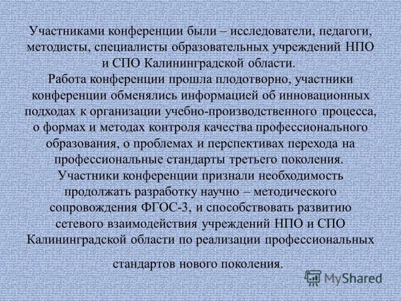 Участниками конференции были – исследователи, педагоги, методисты, специалисты образовательных учреждений НПО и СПО Калининградской области. Работа конференции прошла плодотворно, участники конференции обменялись информацией об инновационных подходах