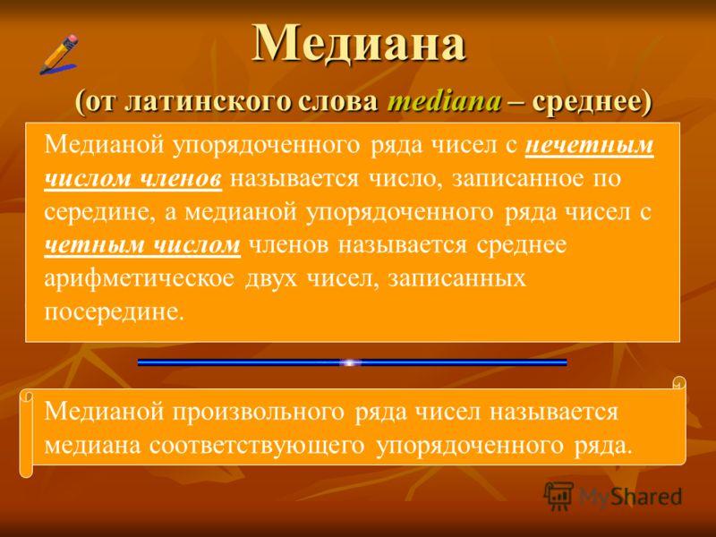 Медиана (от латинского слова mediana – среднее) Медианой упорядоченного ряда чисел с нечетным числом членов называется число, записанное по середине, а медианой упорядоченного ряда чисел с четным числом членов называется среднее арифметическое двух ч
