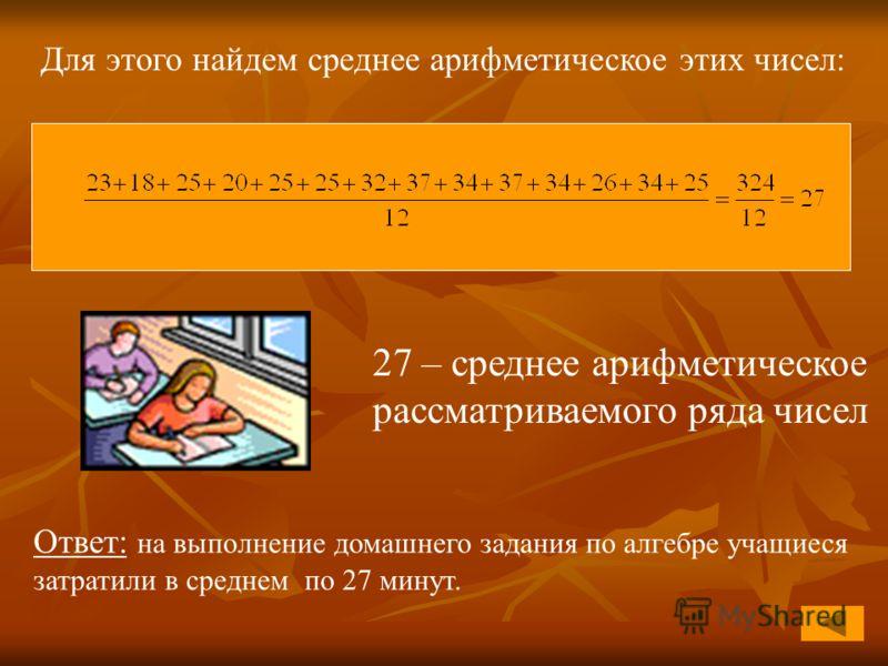 27 – среднее арифметическое рассматриваемого ряда чисел Для этого найдем среднее арифметическое этих чисел: Ответ: на выполнение домашнего задания по алгебре учащиеся затратили в среднем по 27 минут.