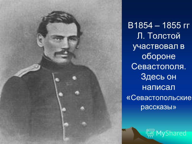 В1854 – 1855 гг Л. Толстой участвовал в обороне Севастополя. Здесь он написал « Севастопольские рассказы»