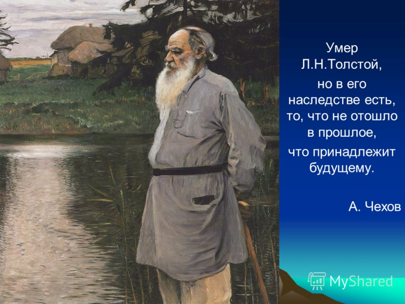 Умер Л.Н.Толстой, но в его наследстве есть, то, что не отошло в прошлое, что принадлежит будущему. А. Чехов