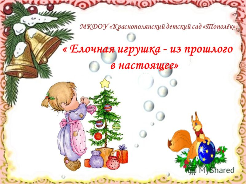 МКДОУ «Краснополянский детский сад «Тополёк» « Елочная игрушка - из прошлого в настоящее»