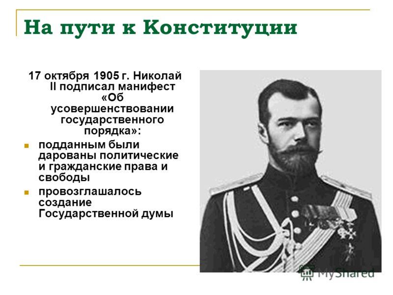 На пути к Конституции 17 октября 1905 г. Николай II подписал манифест «Об усовершенствовании государственного порядка»: подданным были дарованы политические и гражданские права и свободы провозглашалось создание Государственной думы
