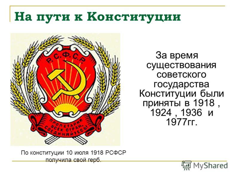 На пути к Конституции За время существования советского государства Конституции были приняты в 1918, 1924, 1936 и 1977гг. По конституции 10 июля 1918 РСФСР получила свой герб.