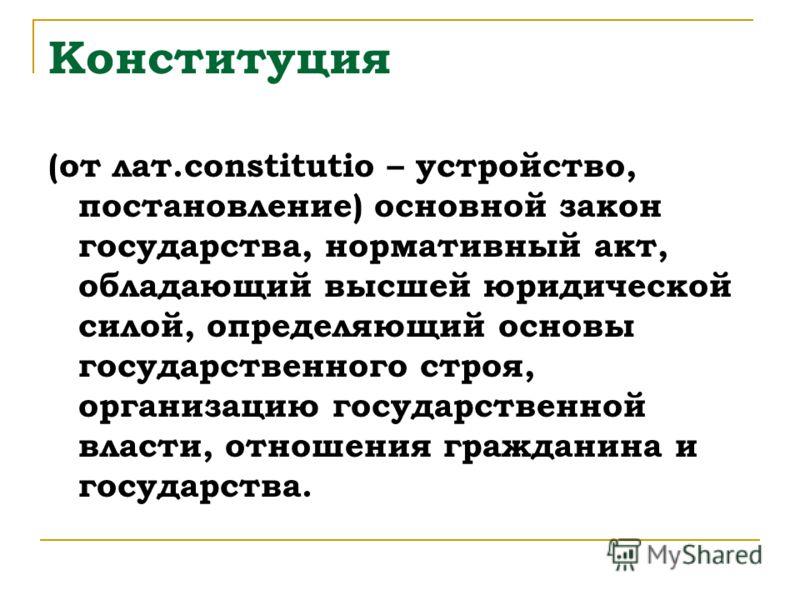 Конституция (от лат.constitutio – устройство, постановление) основной закон государства, нормативный акт, обладающий высшей юридической силой, определяющий основы государственного строя, организацию государственной власти, отношения гражданина и госу