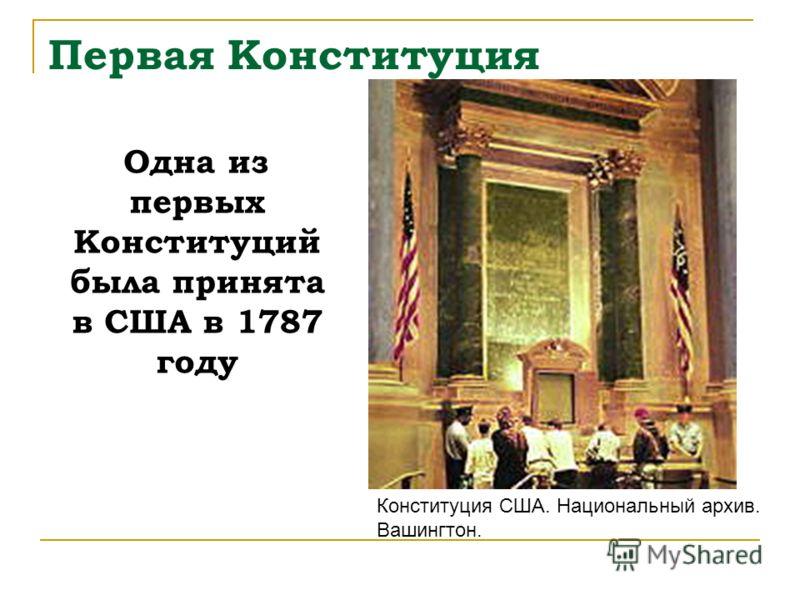 Первая Конституция Одна из первых Конституций была принята в США в 1787 году Конституция США. Национальный архив. Вашингтон.