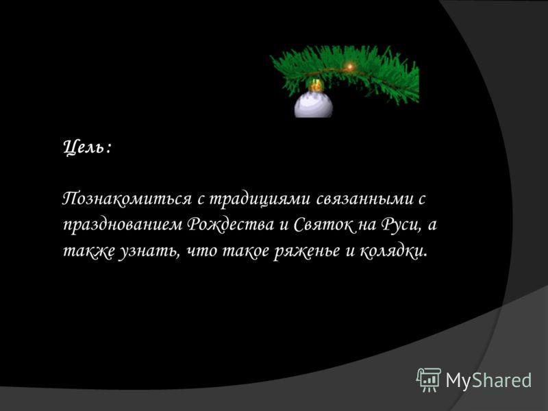 Цель : Познакомиться с традициями связанными с празднованием Рождества и Святок на Руси, а также узнать, что такое ряженье и колядки.