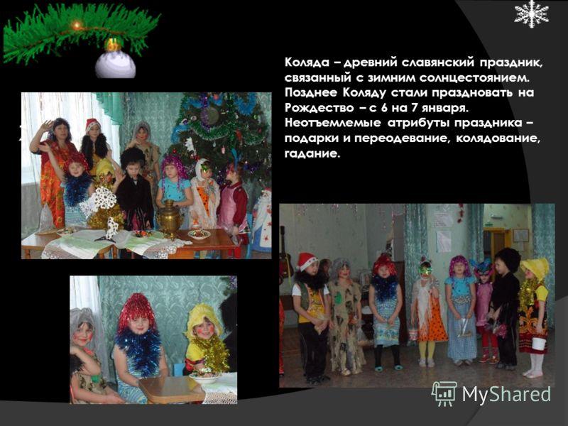 Коляда – древний славянский праздник, связанный с зимним солнцестоянием. Позднее Коляду стали праздновать на Рождество – с 6 на 7 января. Неотъемлемые атрибуты праздника – подарки и переодевание, колядование, гадание.
