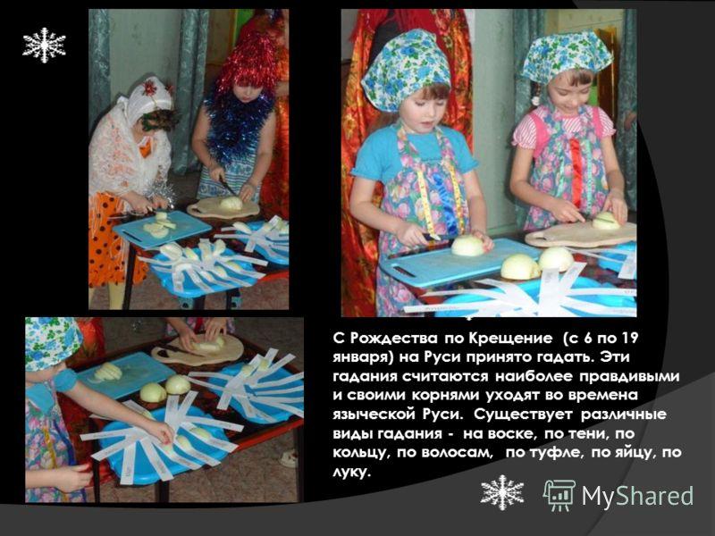 С Рождества по Крещение (с 6 по 19 января) на Руси принято гадать. Эти гадания считаются наиболее правдивыми и своими корнями уходят во времена языческой Руси. Существует различные виды гадания - на воске, по тени, по кольцу, по волосам, по туфле, по