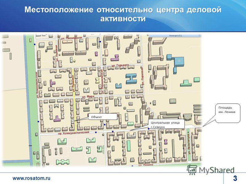 www.rosatom.ru 3 Местоположение относительно центра деловой активности 3 Объект Центральная улица г.Северск Площадь им. Ленина