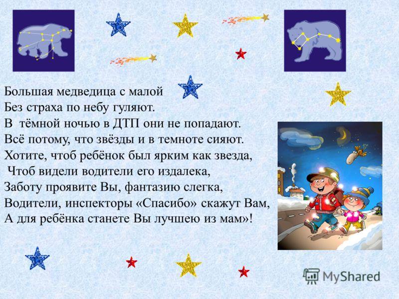 Большая медведица с малой Без страха по небу гуляют. B тёмной ночью в ДТП они не попадают. Всё потому, что звёзды и в темноте сияют. Хотите, чтоб ребёнок был ярким как звезда, Чтоб видели водители его издалека, Заботу проявите Вы, фантазию слегка, Во