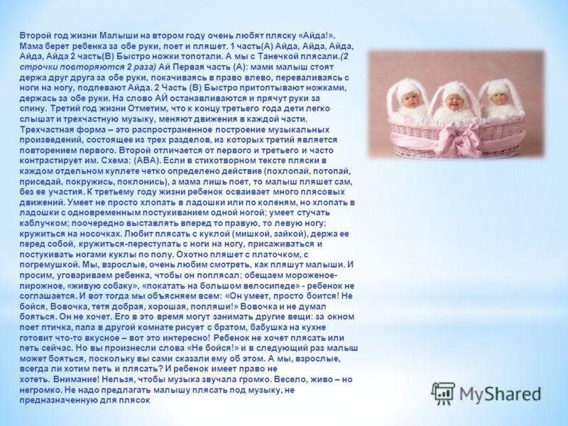 Второй год жизни Малыши на втором году очень любят пляску «Айда!». Мама берет ребенка за обе руки, поет и пляшет. 1 часть(А) Айда, Айда, Айда, Айда, Айда 2 часть(В) Быстро ножки топотали. А мы с Танечкой плясали.(2 строчки повторяются 2 раза) Ай Перв