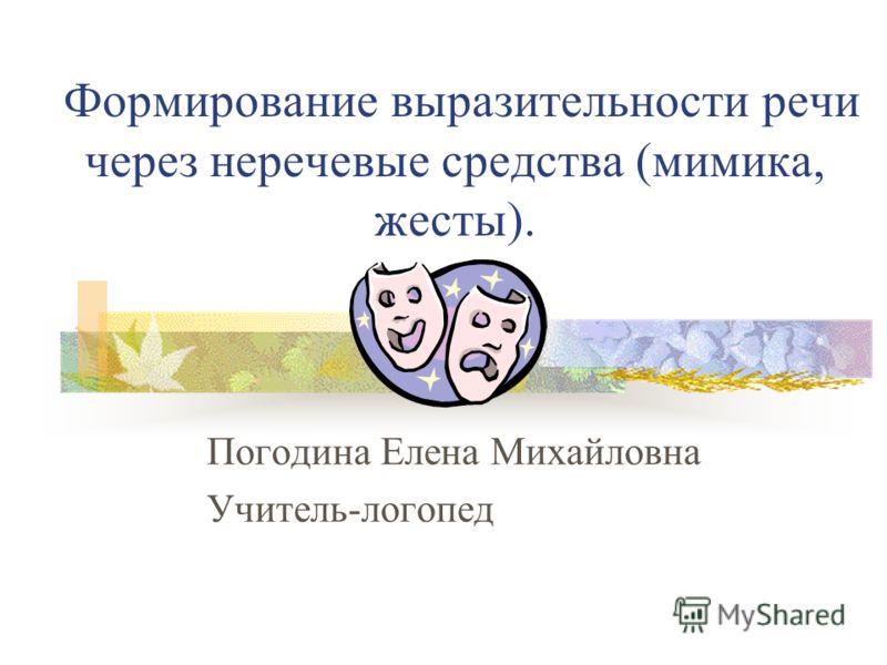 Формирование выразительности речи через неречевые средства (мимика, жесты). Погодина Елена Михайловна Учитель-логопед
