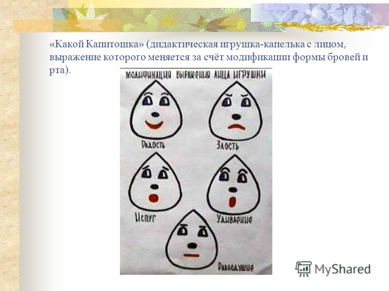 «Какой Капитошка» (дидактическая игрушка-капелька с лицом, выражение которого меняется за счёт модификации формы бровей и рта).