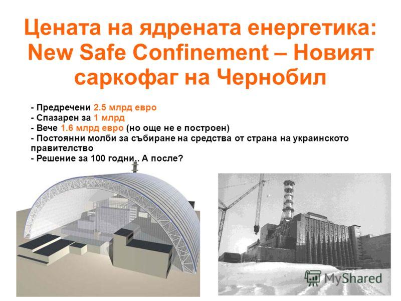 Цената на ядрената енергетика: New Safe Confinement – Новият саркофаг на Чернобил - Предречени 2.5 млрд евро - Спазарен за 1 млрд - Вече 1.6 млрд евро (но още не е построен) - Постоянни молби за събиране на средства от страна на украинското правителс