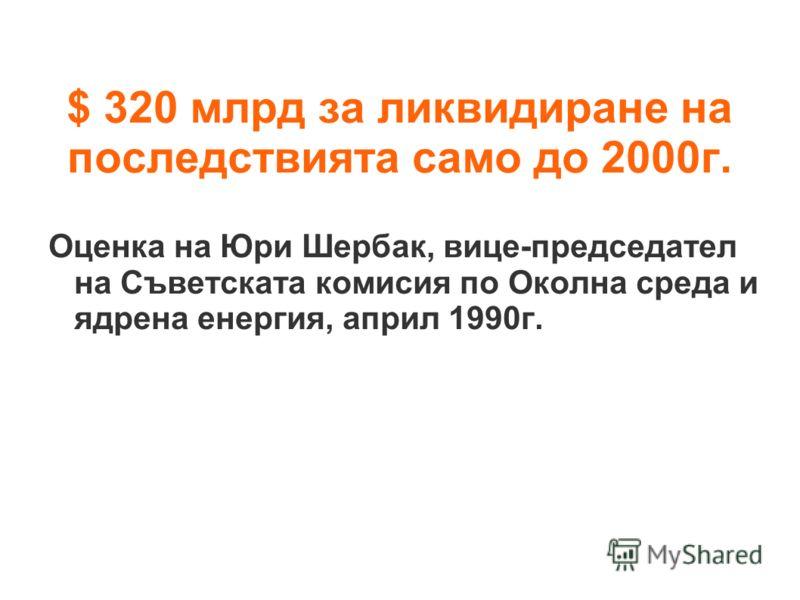 $ 320 млрд за ликвидиране на последствията само до 2000г. Оценка на Юри Шербак, вице-председател на Съветската комисия по Околна среда и ядрена енергия, април 1990г.