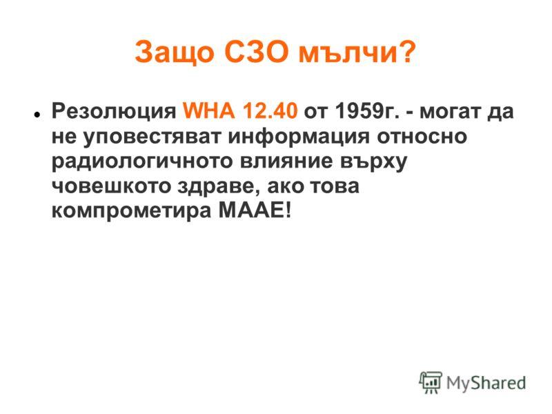 Защо СЗО мълчи? Резолюция WHA 12.40 от 1959г. - могат да не уповестяват информация относно радиологичното влияние върху човешкото здраве, ако това компрометира МААЕ!
