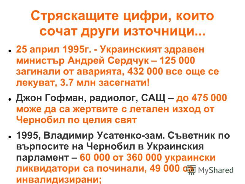 Стряскащите цифри, които сочат други източници... 25 април 1995г. - Украинският здравен министър Андрей Сердчук – 125 000 загинали от аварията, 432 000 все още се лекуват, 3.7 млн засегнати! Джон Гофман, радиолог, САЩ – до 475 000 може да са жертвите