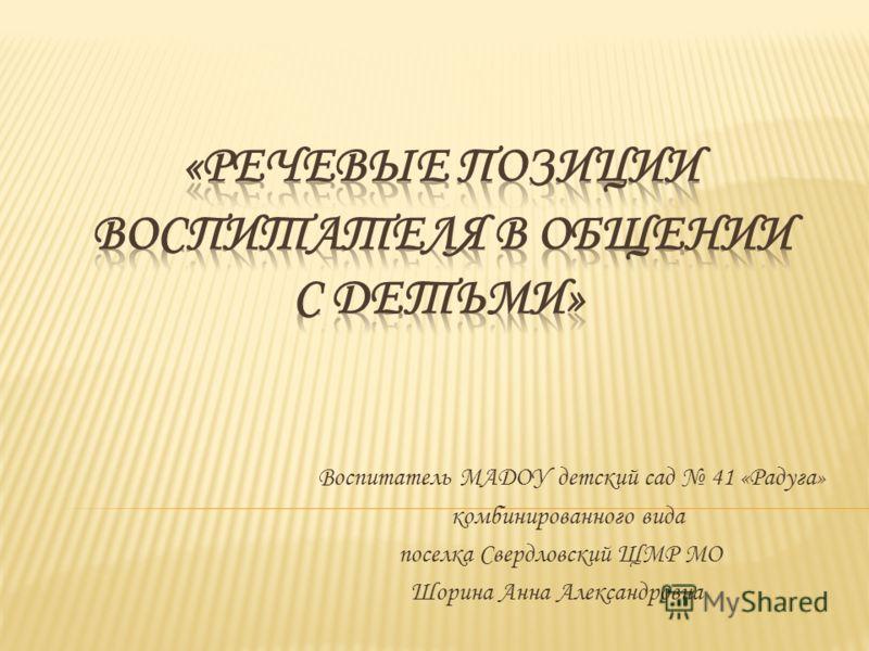 Воспитатель МАДОУ детский сад 41 «Радуга» комбинированного вида поселка Свердловский ЩМР МО Шорина Анна Александровна