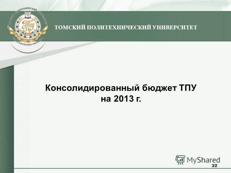 Консолидированный бюджет ТПУ на 2013 г. ТОМСКИЙ ПОЛИТЕХНИЧЕСКИЙ УНИВЕРСИТЕТ 22