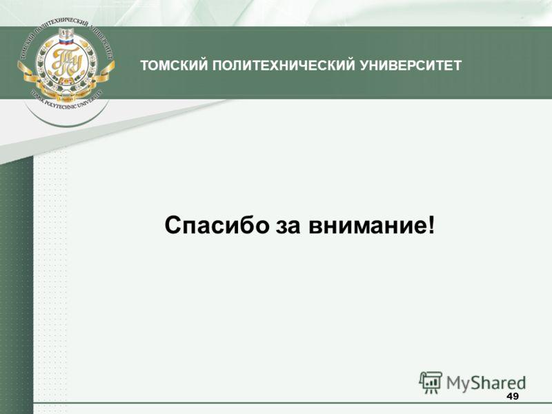 ТОМСКИЙ ПОЛИТЕХНИЧЕСКИЙ УНИВЕРСИТЕТ Спасибо за внимание! 49