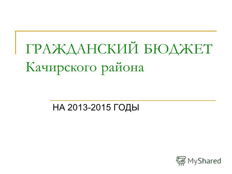 ГРАЖДАНСКИЙ БЮДЖЕТ Качирского района НА 2013-2015 ГОДЫ