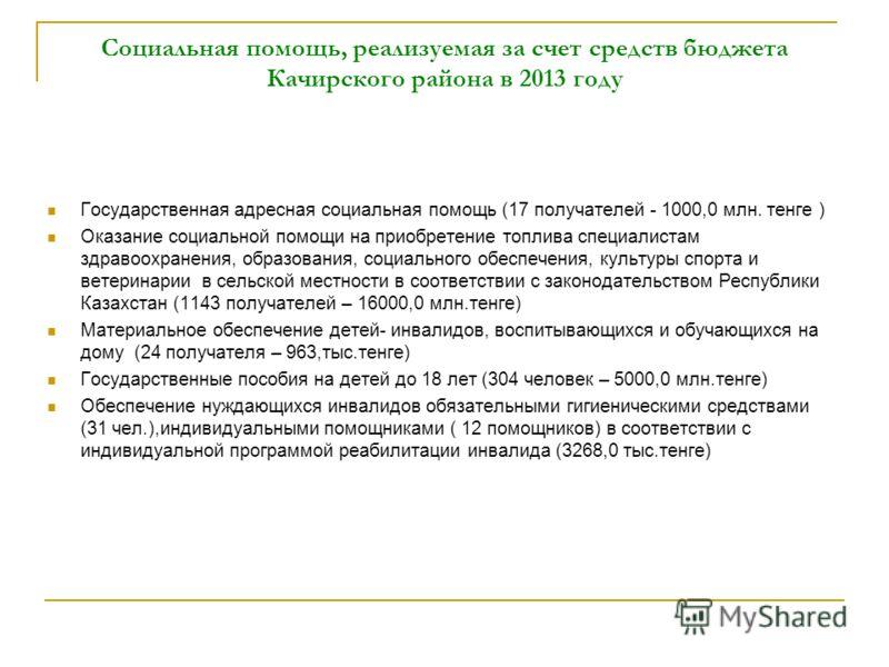 Социальная помощь, реализуемая за счет средств бюджета Качирского района в 2013 году Государственная адресная социальная помощь (17 получателей - 1000,0 млн. тенге ) Оказание социальной помощи на приобретение топлива специалистам здравоохранения, обр