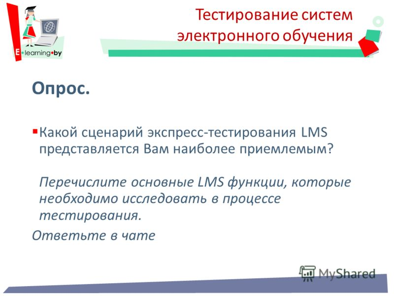 Тестирование систем электронного обучения Опрос. Какой сценарий экспресс-тестирования LMS представляется Вам наиболее приемлемым? Перечислите основные LMS функции, которые необходимо исследовать в процессе тестирования. Ответьте в чате