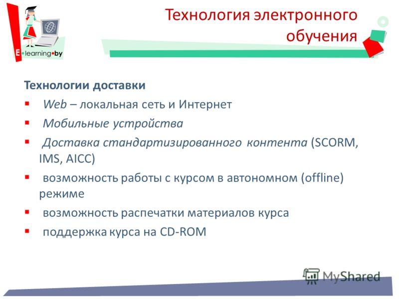 Технологии доставки Web – локальная сеть и Интернет Мобильные устройства Доставка стандартизированного контента (SCORM, IMS, AICC) возможность работы с курсом в автономном (offline) режиме возможность распечатки материалов курса поддержка курса на CD