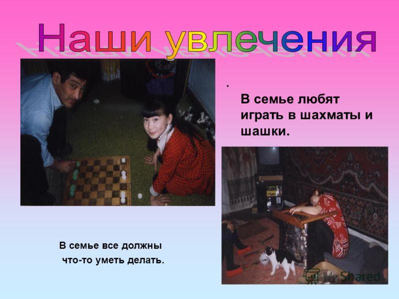 . В семье любят играть в шахматы и шашки. В семье все должны что-то уметь делать.