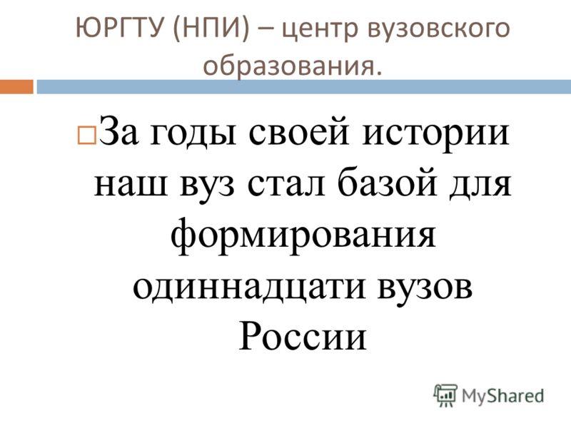 ЮРГТУ ( НПИ ) – центр вузовского образования. За годы своей истории наш вуз стал базой для формирования одиннадцати вузов России