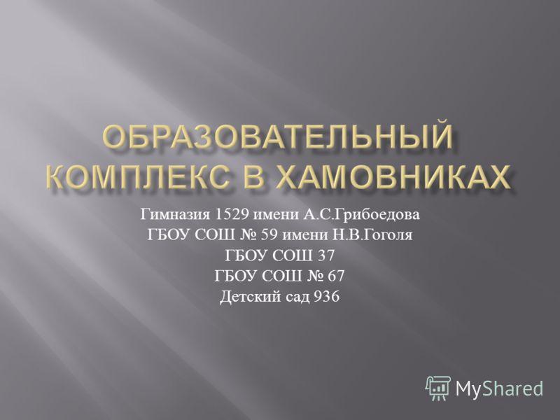 Гимназия 1529 имени А. С. Грибоедова ГБОУ СОШ 59 имени Н. В. Гоголя ГБОУ СОШ 37 ГБОУ СОШ 67 Детский сад 936